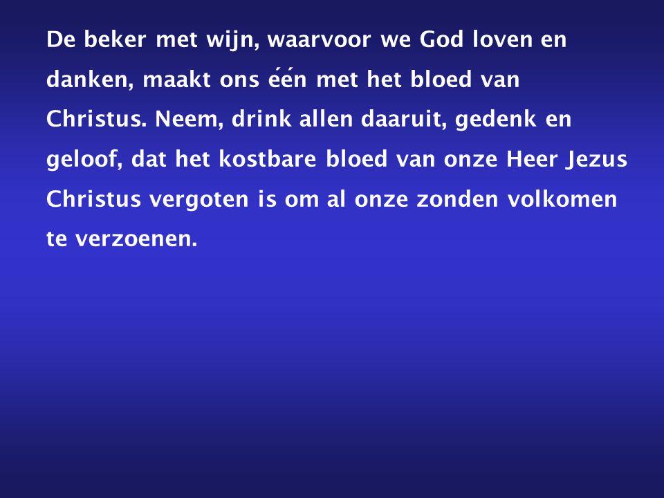 De beker met wijn, waarvoor we God loven en danken, maakt ons een met het bloed van Christus. Neem, drink allen daaruit, gedenk en geloof, dat het kos