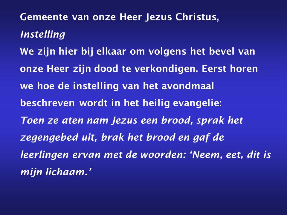 Gemeente van onze Heer Jezus Christus, Instelling We zijn hier bij elkaar om volgens het bevel van onze Heer zijn dood te verkondigen. Eerst horen we