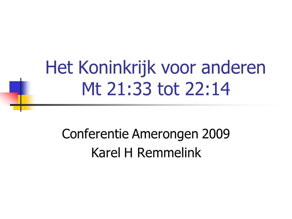 Het Koninkrijk voor anderen Mt 21:33 tot 22:14 Conferentie Amerongen 2009 Karel H Remmelink