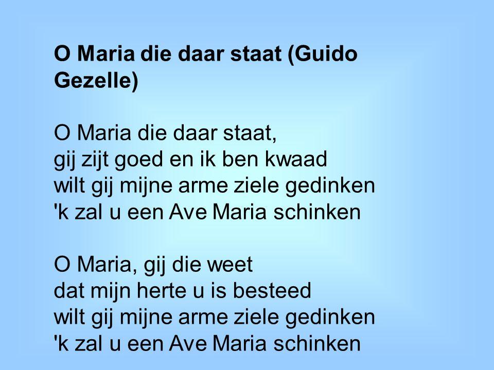 O Maria die daar staat (Guido Gezelle) O Maria die daar staat, gij zijt goed en ik ben kwaad wilt gij mijne arme ziele gedinken 'k zal u een Ave Maria