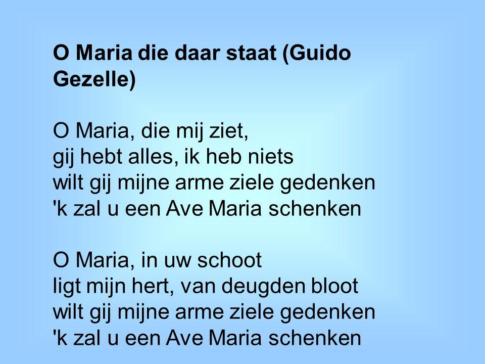 O Maria die daar staat (Guido Gezelle) O Maria, die mij ziet, gij hebt alles, ik heb niets wilt gij mijne arme ziele gedenken 'k zal u een Ave Maria s