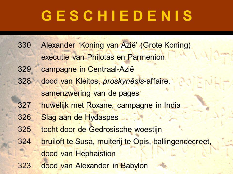 G E S C H I E D E N I S 330Alexander 'Koning van Azië' (Grote Koning) executie van Philotas en Parmenion 329campagne in Centraal-Azië 328dood van Klei