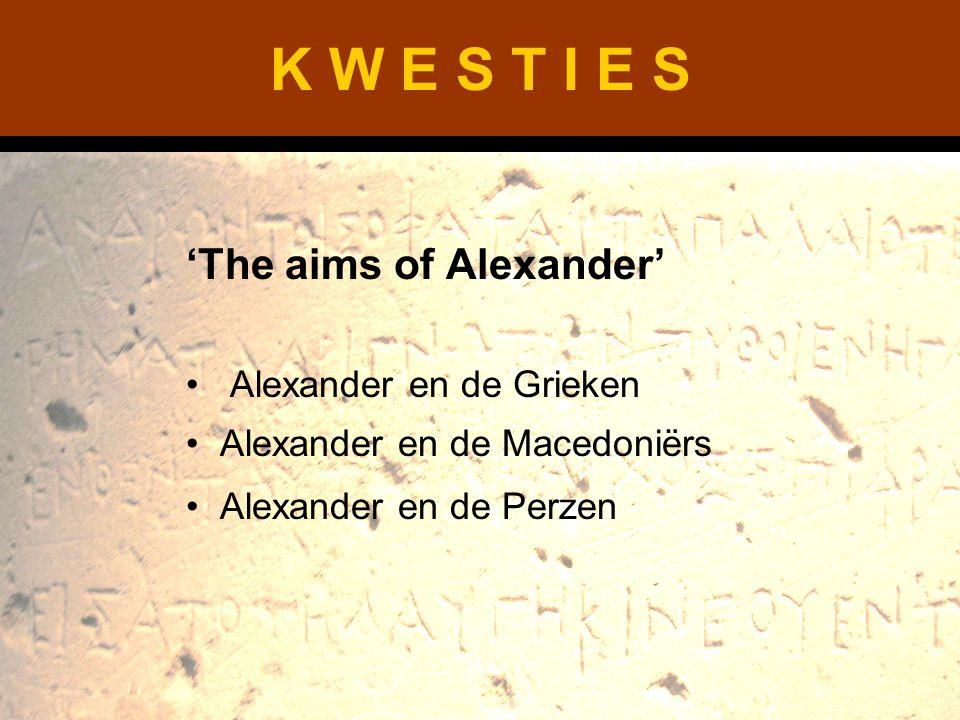 K W E S T I E S 'The aims of Alexander' Alexander en de Grieken Alexander en de Macedoniërs Alexander en de Perzen
