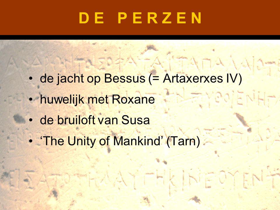 D E P E R Z E N de jacht op Bessus (= Artaxerxes IV) huwelijk met Roxane de bruiloft van Susa 'The Unity of Mankind' (Tarn)