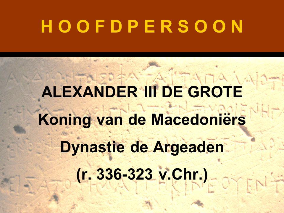 H O O F D P E R S O O N ALEXANDER III DE GROTE Koning van de Macedoniërs Dynastie de Argeaden (r. 336-323 v.Chr.)
