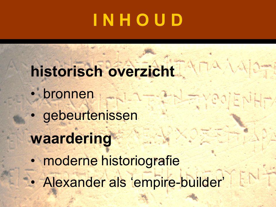 I N H O U D historisch overzicht bronnen gebeurtenissen waardering moderne historiografie Alexander als 'empire-builder'