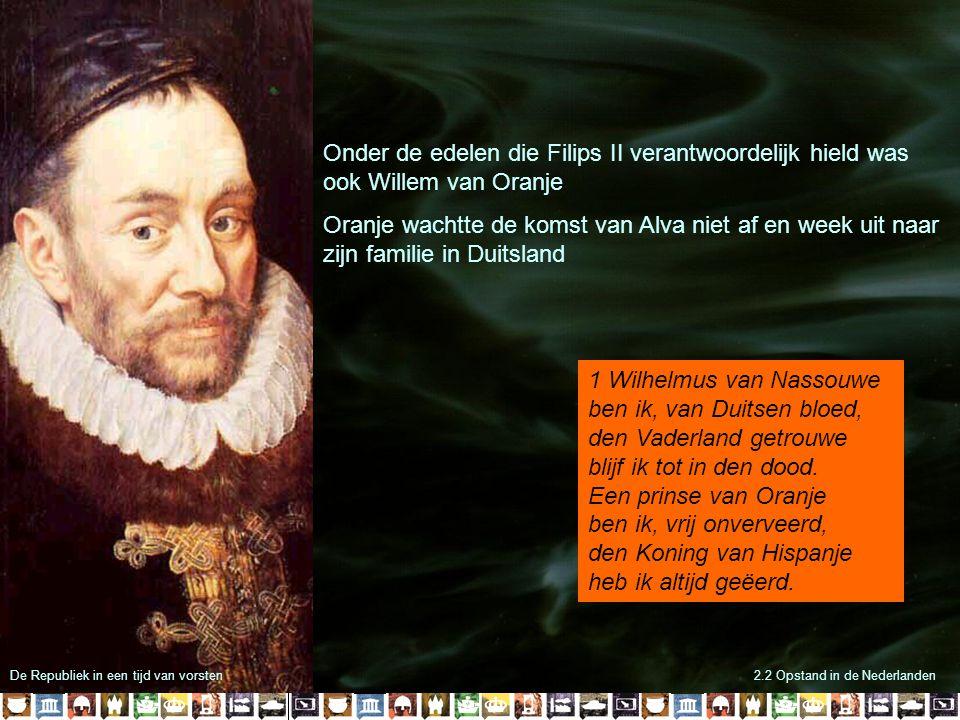 2.2 Opstand in de Nederlanden Onder de edelen die Filips II verantwoordelijk hield was ook Willem van Oranje Oranje wachtte de komst van Alva niet af