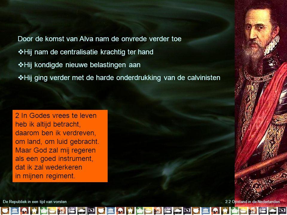 De Republiek in een tijd van vorsten Door de komst van Alva nam de onvrede verder toe  Hij nam de centralisatie krachtig ter hand  Hij kondigde nieu