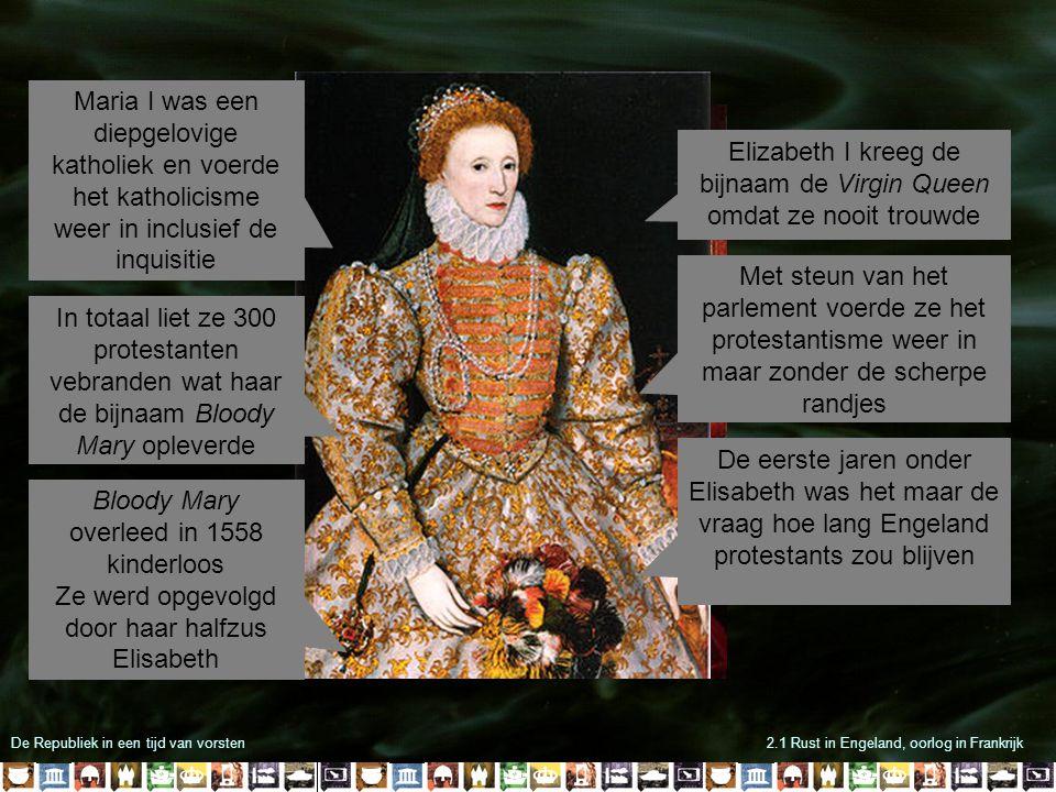 De Republiek in een tijd van vorsten2.1 Rust in Engeland, oorlog in Frankrijk  De meeste Engelsen waren nog katholiek  De paus riep op om Elisabeth I te verjagen  De Spaanse koning wilde met een vloot tienduizenden militairen naar Engeland te brengen Om een invasie te voorkomen stuurde Elisabeth in 1588 hulptroepen naar de Nederlandse opstandelingen Toch trokken in 1588 Spaanse oorlogsschepen het Kanaal in om Engeland binnen te vallen De 'onoverwinnelijke Armada' was niet opgewassen tegen de Engelse kanonnen Bovendien blokkeerden Nederlandse opstandelingen de Antwerpse haven waardoor het Spaanse leger niet aan boord kon gaan De verzwakte Armada werd vervolgens door een 'protestantse storm' naar het noorden gedreven waar een groot deel op de rotsen stuk sloeg
