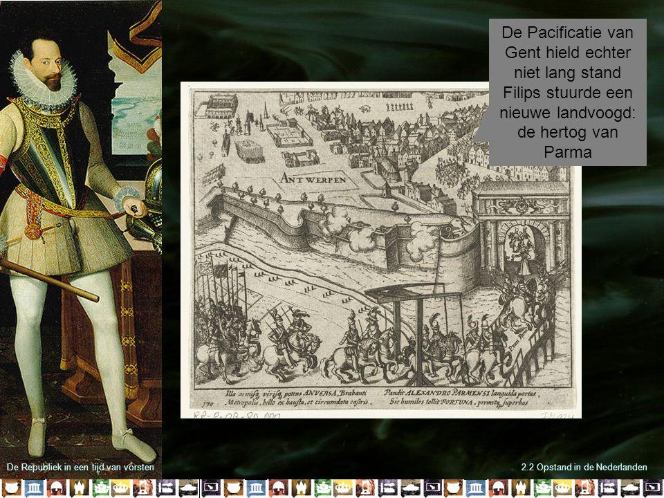 2.2 Opstand in de Nederlanden De Pacificatie van Gent hield echter niet lang stand Filips stuurde een nieuwe landvoogd: de hertog van Parma De Republi
