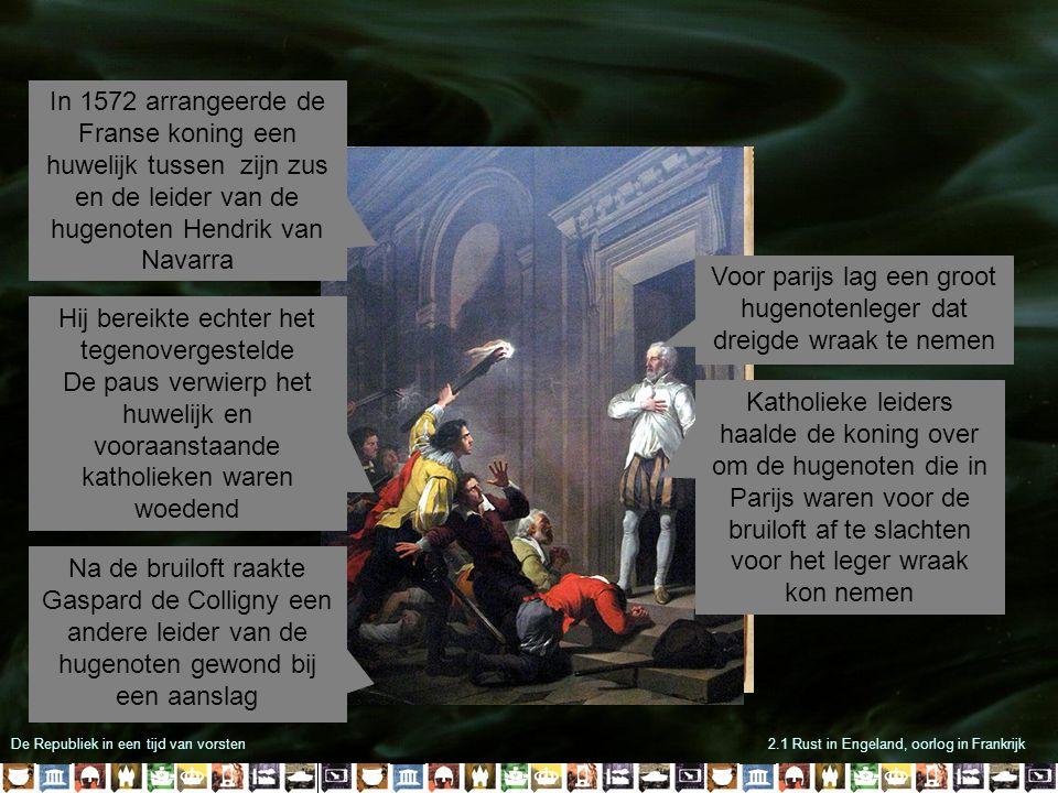 De Republiek in een tijd van vorsten2.1 Rust in Engeland, oorlog in Frankrijk Wat volgde staat bekend als de bloedbruiloft Bijna alle hugenotenleiders werden vermoord Hendrik van Navarra werd gespaard omdat hij zich bekeerde