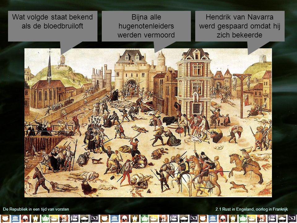 De Republiek in een tijd van vorsten2.1 Rust in Engeland, oorlog in Frankrijk Wat volgde staat bekend als de bloedbruiloft Bijna alle hugenotenleiders