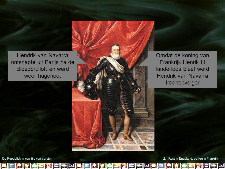 De Republiek in een tijd van vorsten2.1 Rust in Engeland, oorlog in Frankrijk Het vooruitzicht van een hugenoot op de troon was voor felle katholieken onverteerbaar Zij richtten de Katholieke Liga op Met steun van Filips II trokken ze ten strijde tegen Navarra en de Franse koning