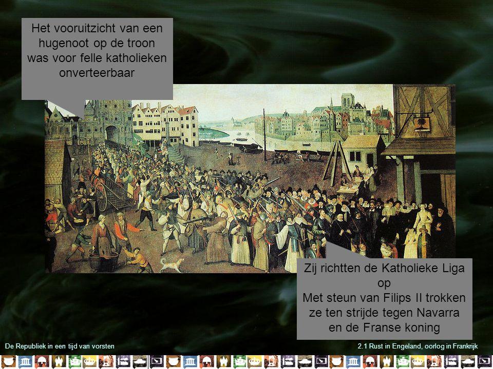 De Republiek in een tijd van vorsten2.1 Rust in Engeland, oorlog in Frankrijk Het vooruitzicht van een hugenoot op de troon was voor felle katholieken