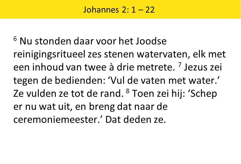 Johannes 2: 1 – 22 6 Nu stonden daar voor het Joodse reinigingsritueel zes stenen watervaten, elk met een inhoud van twee à drie metrete.