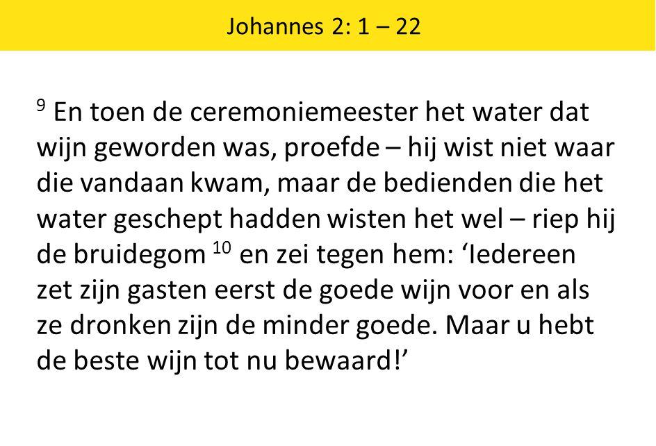 Johannes 2: 1 – 22 9 En toen de ceremoniemeester het water dat wijn geworden was, proefde – hij wist niet waar die vandaan kwam, maar de bedienden die het water geschept hadden wisten het wel – riep hij de bruidegom 10 en zei tegen hem: 'Iedereen zet zijn gasten eerst de goede wijn voor en als ze dronken zijn de minder goede.