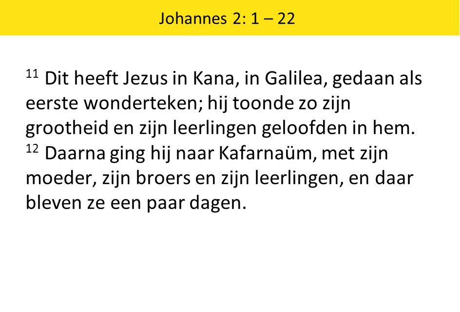 Johannes 2: 1 – 22 11 Dit heeft Jezus in Kana, in Galilea, gedaan als eerste wonderteken; hij toonde zo zijn grootheid en zijn leerlingen geloofden in hem.