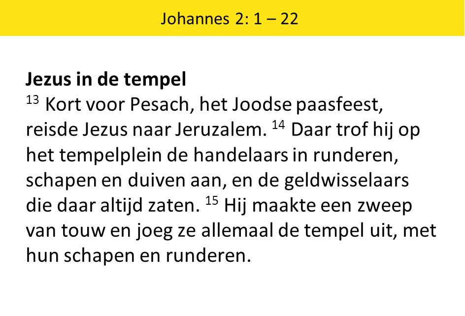 Johannes 2: 1 – 22 Jezus in de tempel 13 Kort voor Pesach, het Joodse paasfeest, reisde Jezus naar Jeruzalem.