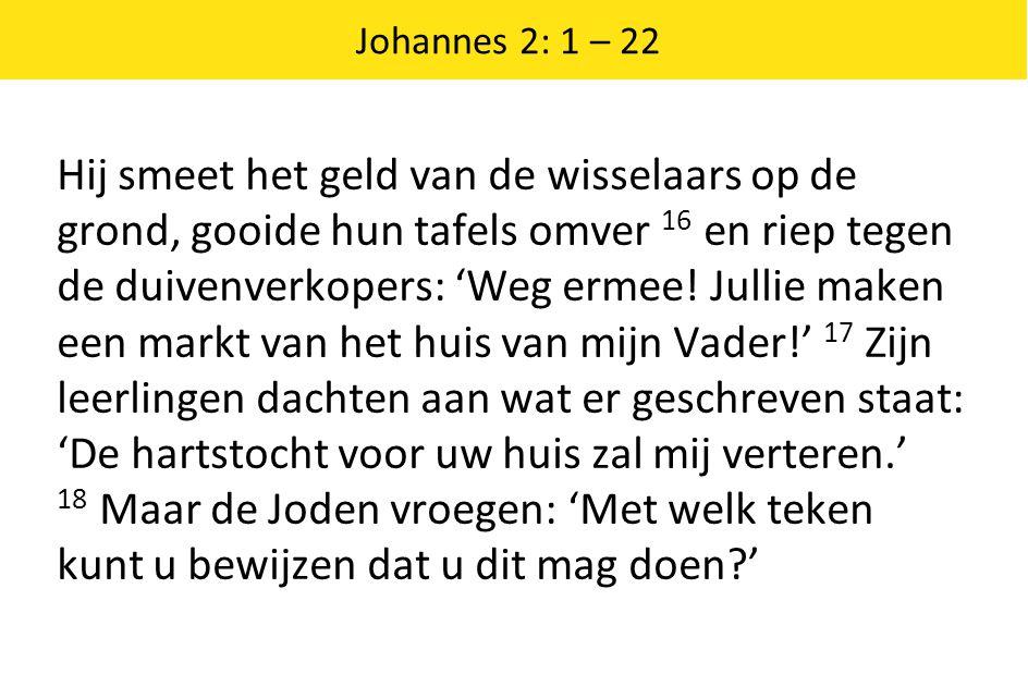 Johannes 2: 1 – 22 Hij smeet het geld van de wisselaars op de grond, gooide hun tafels omver 16 en riep tegen de duivenverkopers: 'Weg ermee.