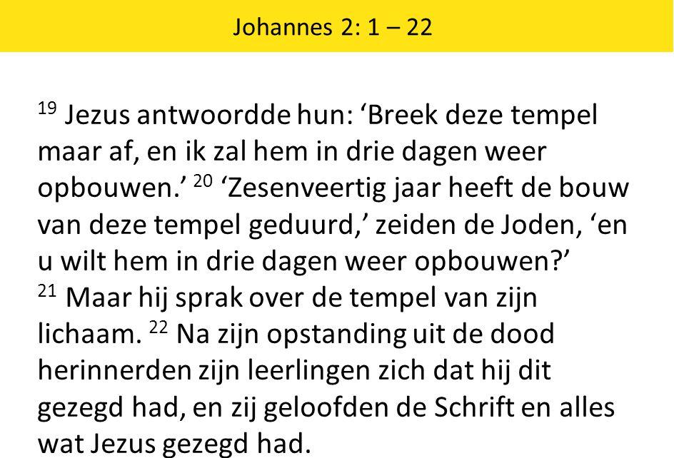 Johannes 2: 1 – 22 19 Jezus antwoordde hun: 'Breek deze tempel maar af, en ik zal hem in drie dagen weer opbouwen.' 20 'Zesenveertig jaar heeft de bouw van deze tempel geduurd,' zeiden de Joden, 'en u wilt hem in drie dagen weer opbouwen ' 21 Maar hij sprak over de tempel van zijn lichaam.