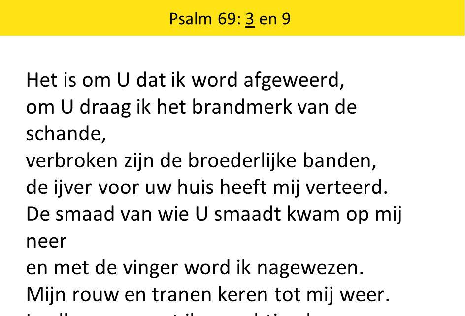 Psalm 69: 3 en 9 Het is om U dat ik word afgeweerd, om U draag ik het brandmerk van de schande, verbroken zijn de broederlijke banden, de ijver voor uw huis heeft mij verteerd.