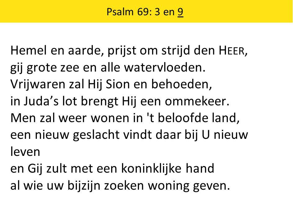 Psalm 69: 3 en 9 Hemel en aarde, prijst om strijd den H EER, gij grote zee en alle watervloeden.