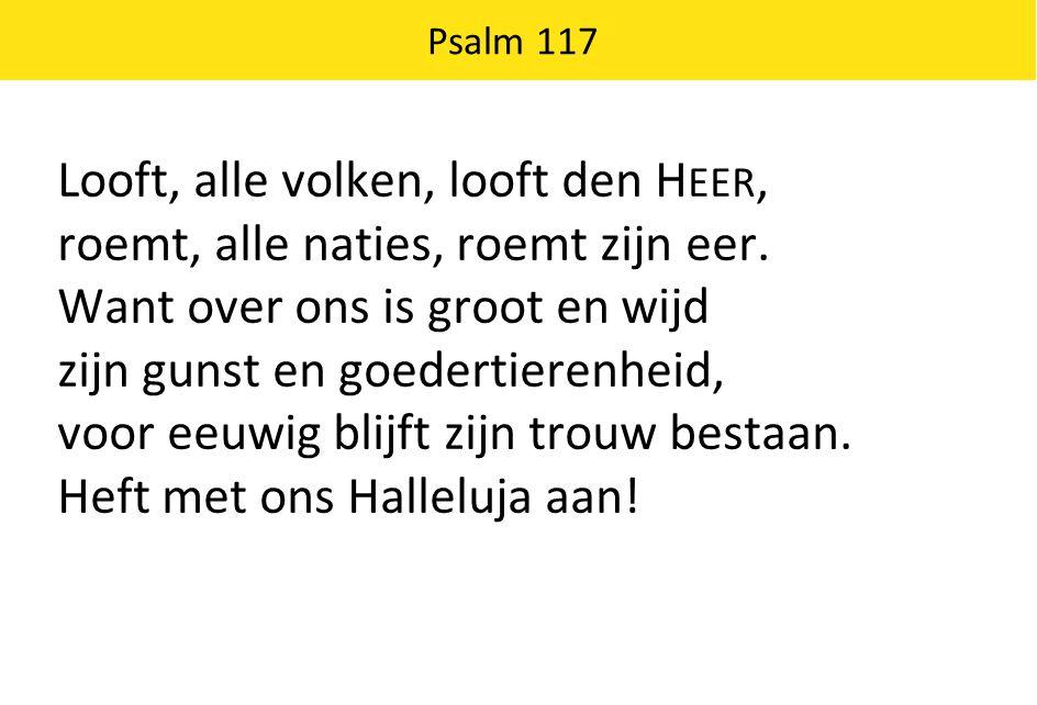 Psalm 117 Looft, alle volken, looft den H EER, roemt, alle naties, roemt zijn eer.