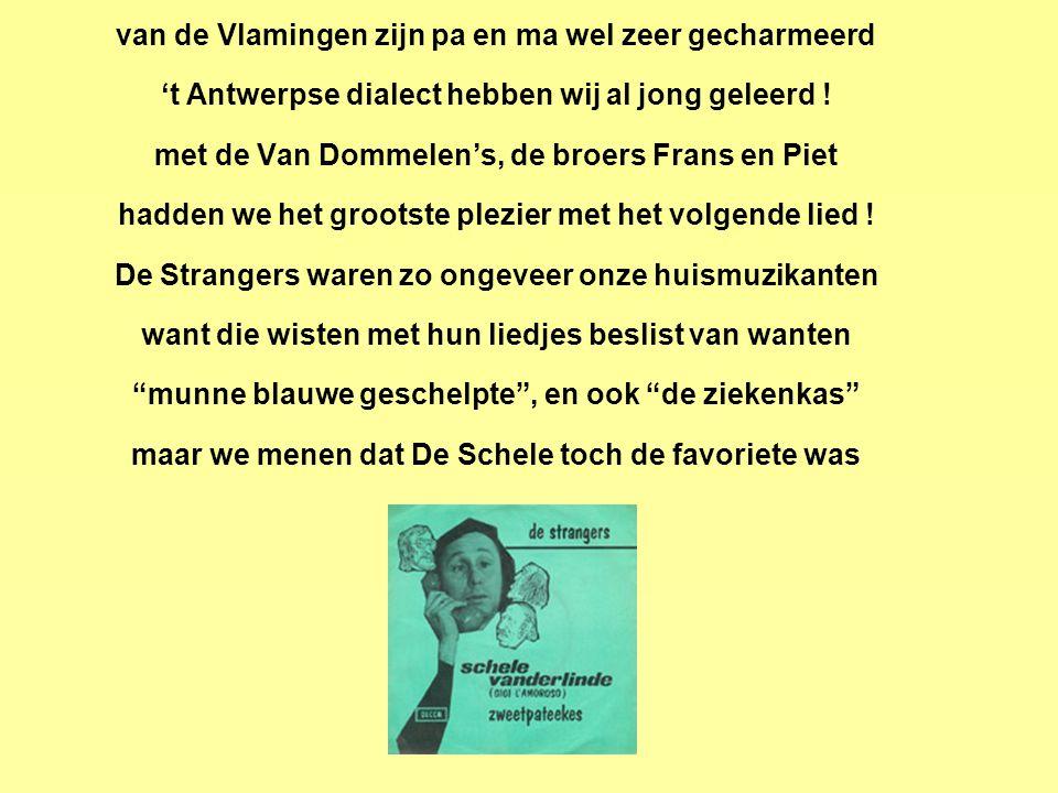 van de Vlamingen zijn pa en ma wel zeer gecharmeerd 't Antwerpse dialect hebben wij al jong geleerd .