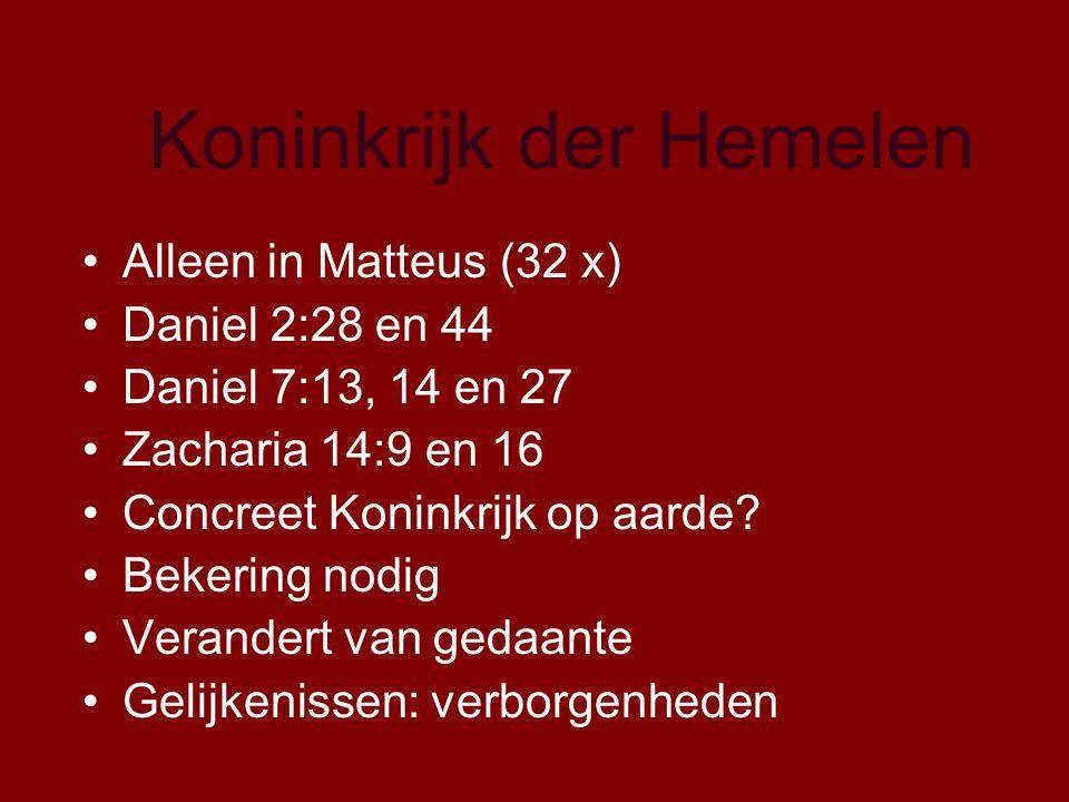 Koninkrijk der Hemelen Alleen in Matteus (32 x) Daniel 2:28 en 44 Daniel 7:13, 14 en 27 Zacharia 14:9 en 16 Concreet Koninkrijk op aarde.