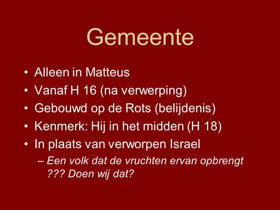 Gemeente Alleen in Matteus Vanaf H 16 (na verwerping) Gebouwd op de Rots (belijdenis) Kenmerk: Hij in het midden (H 18) In plaats van verworpen Israel –Een volk dat de vruchten ervan opbrengt ??.