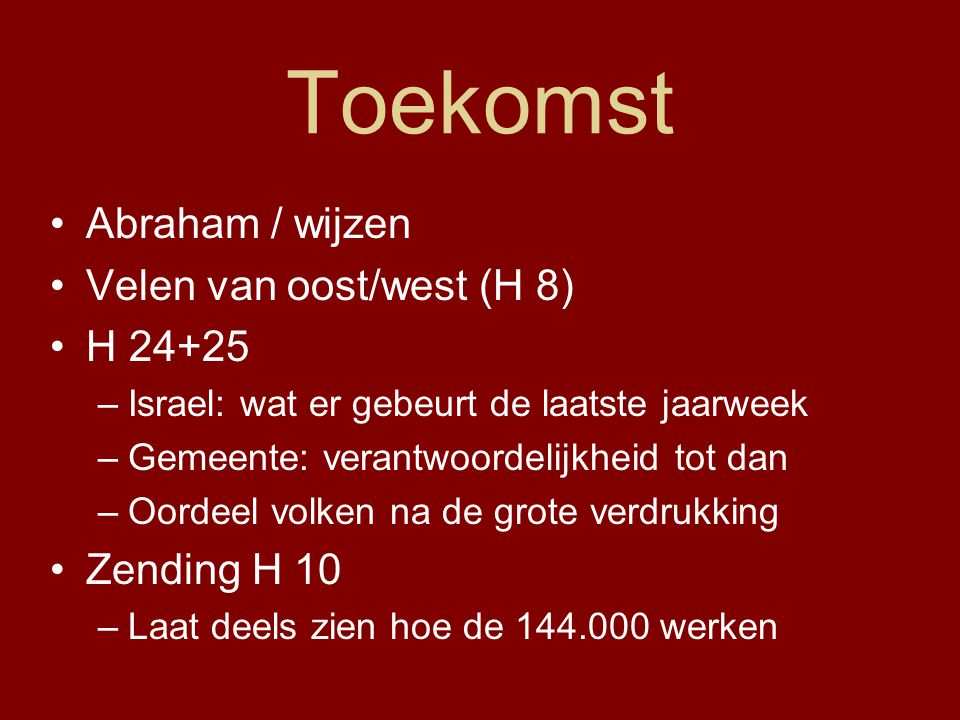 Toekomst Abraham / wijzen Velen van oost/west (H 8) H 24+25 –Israel: wat er gebeurt de laatste jaarweek –Gemeente: verantwoordelijkheid tot dan –Oorde