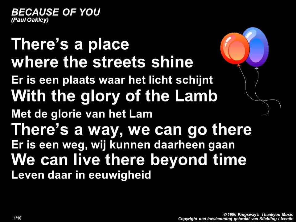 Copyright met toestemming gebruikt van Stichting Licentie © 1996 Kingsway s Thankyou Music 1/10 BECAUSE OF YOU (Paul Oakley) There's a place where the streets shine Er is een plaats waar het licht schijnt With the glory of the Lamb Met de glorie van het Lam There's a way, we can go there Er is een weg, wij kunnen daarheen gaan We can live there beyond time Leven daar in eeuwigheid
