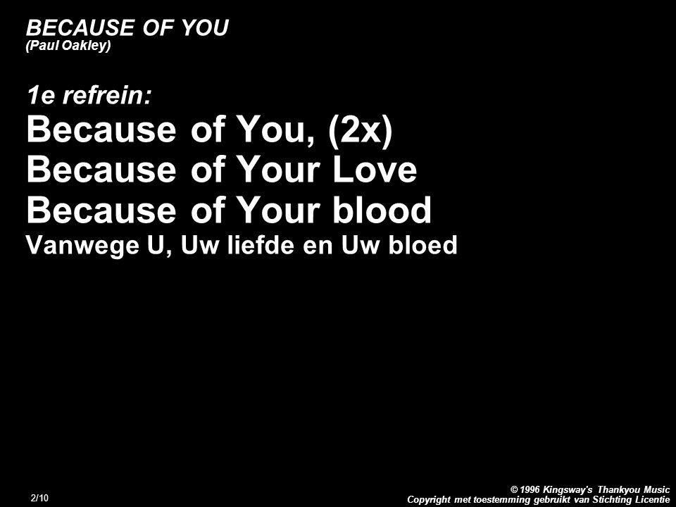 Copyright met toestemming gebruikt van Stichting Licentie © 1996 Kingsway's Thankyou Music 2/10 BECAUSE OF YOU (Paul Oakley) 1e refrein: Because of Yo
