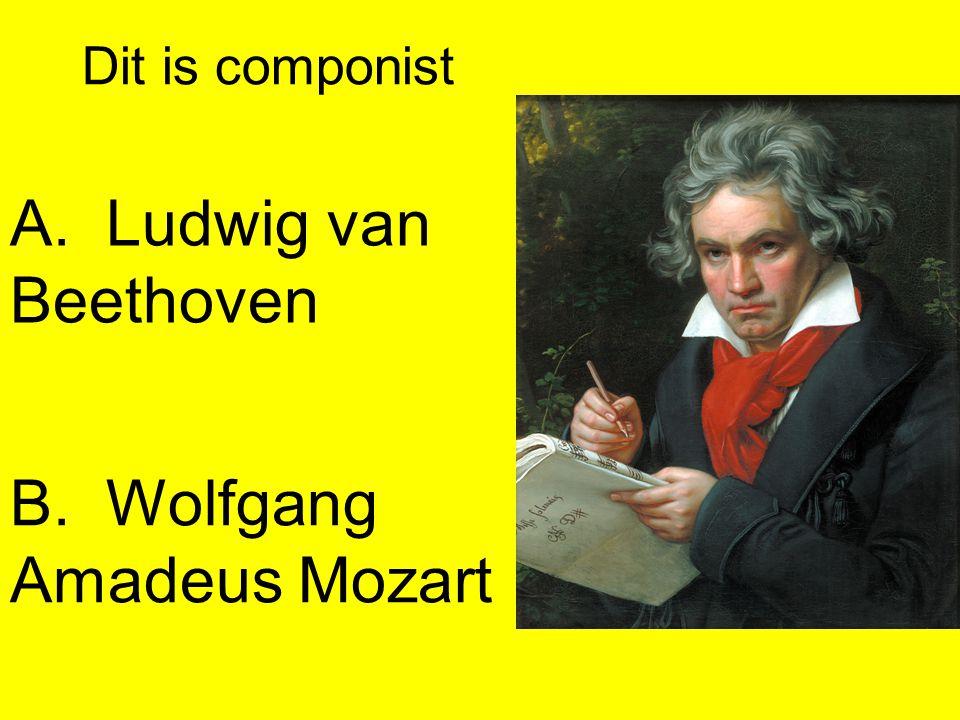 A.Ludwig van Beethoven B.Wolfgang Amadeus Mozart Dit is componist