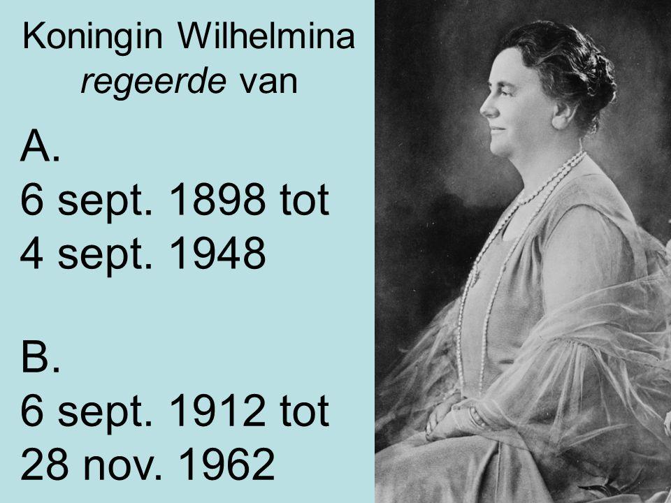 Koningin Wilhelmina regeerde van A. 6 sept. 1898 tot 4 sept. 1948 B. 6 sept. 1912 tot 28 nov. 1962