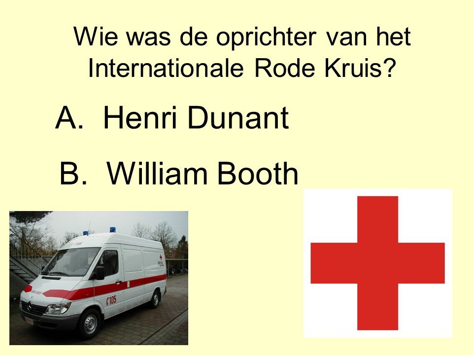 Wie was de oprichter van het Internationale Rode Kruis? A.Henri Dunant B.William Booth
