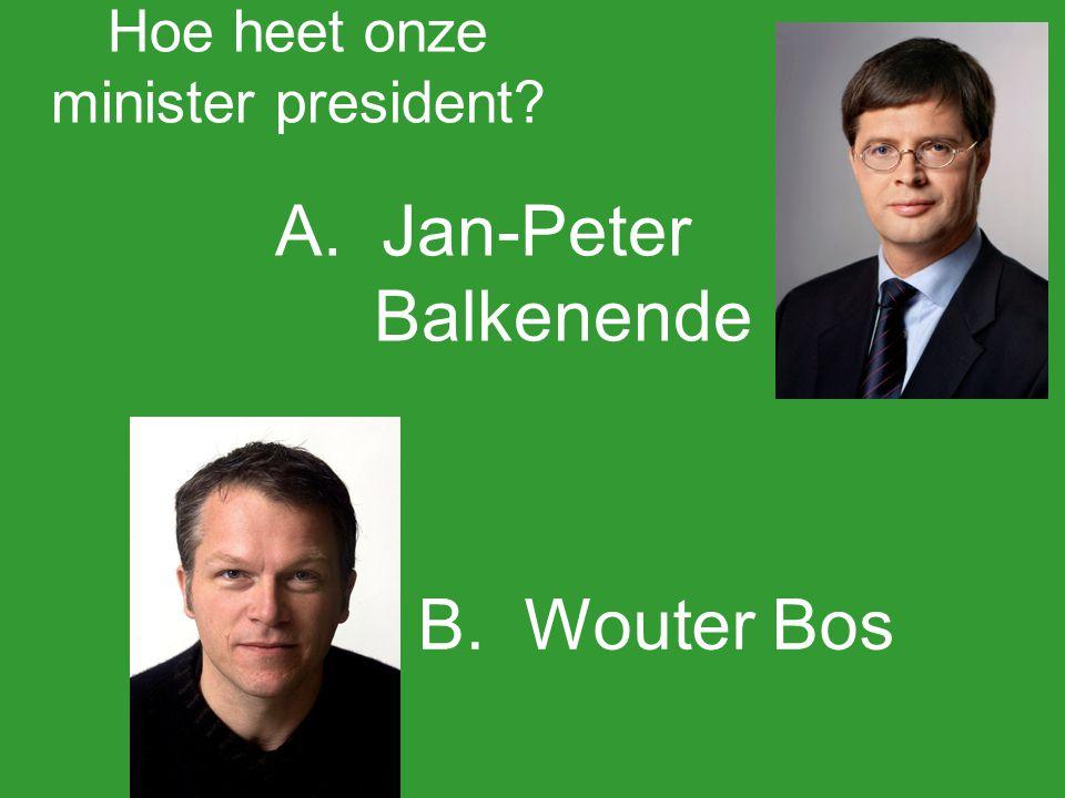 Hoe heet onze minister president? A.Jan-Peter Balkenende B.Wouter Bos