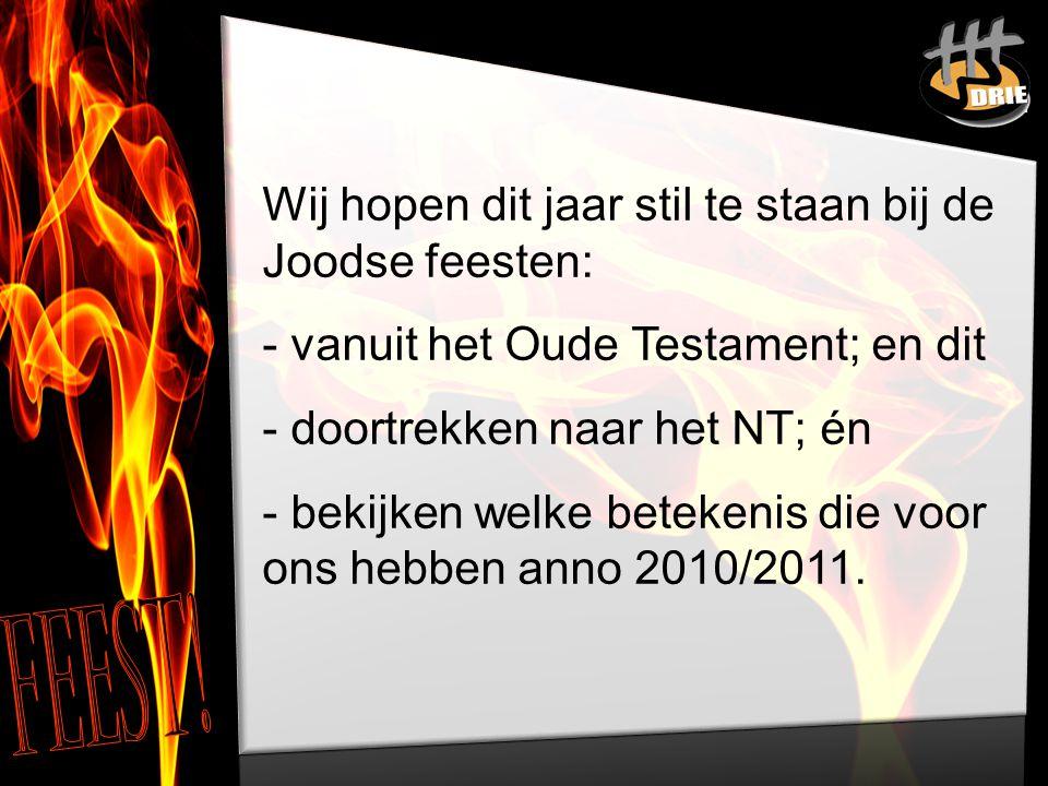 Wij hopen dit jaar stil te staan bij de Joodse feesten: - vanuit het Oude Testament; en dit - doortrekken naar het NT; én - bekijken welke betekenis die voor ons hebben anno 2010/2011.