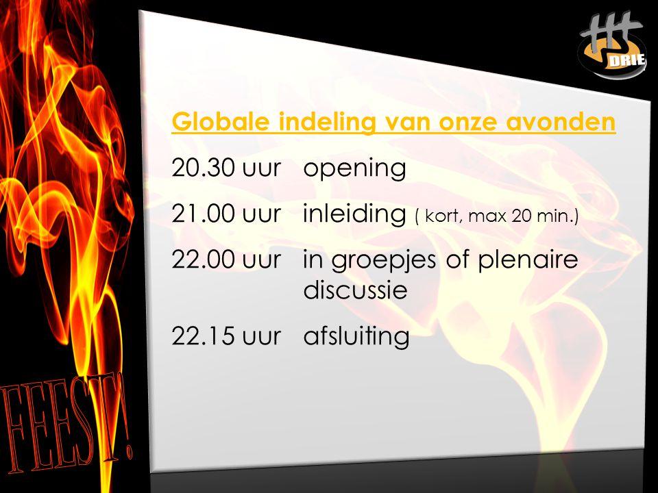 Globale indeling van onze avonden 20.30 uur opening 21.00 uur inleiding ( kort, max 20 min.) 22.00 uur in groepjes of plenaire discussie 22.15 uur afs