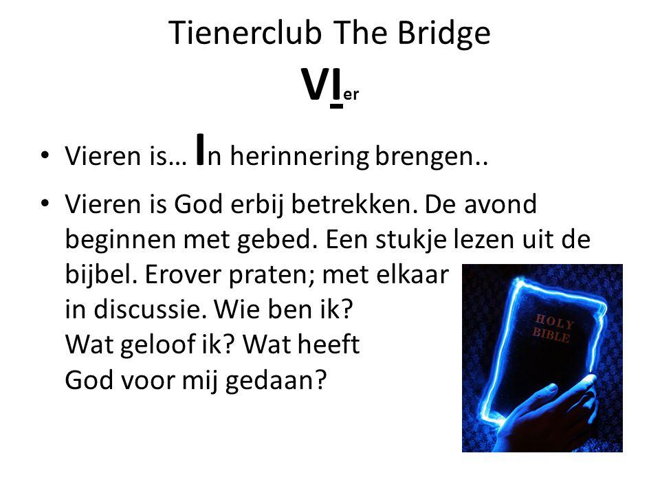 Tienerclub The Bridge VI er Vieren is… I n herinnering brengen.. Vieren is God erbij betrekken. De avond beginnen met gebed. Een stukje lezen uit de b