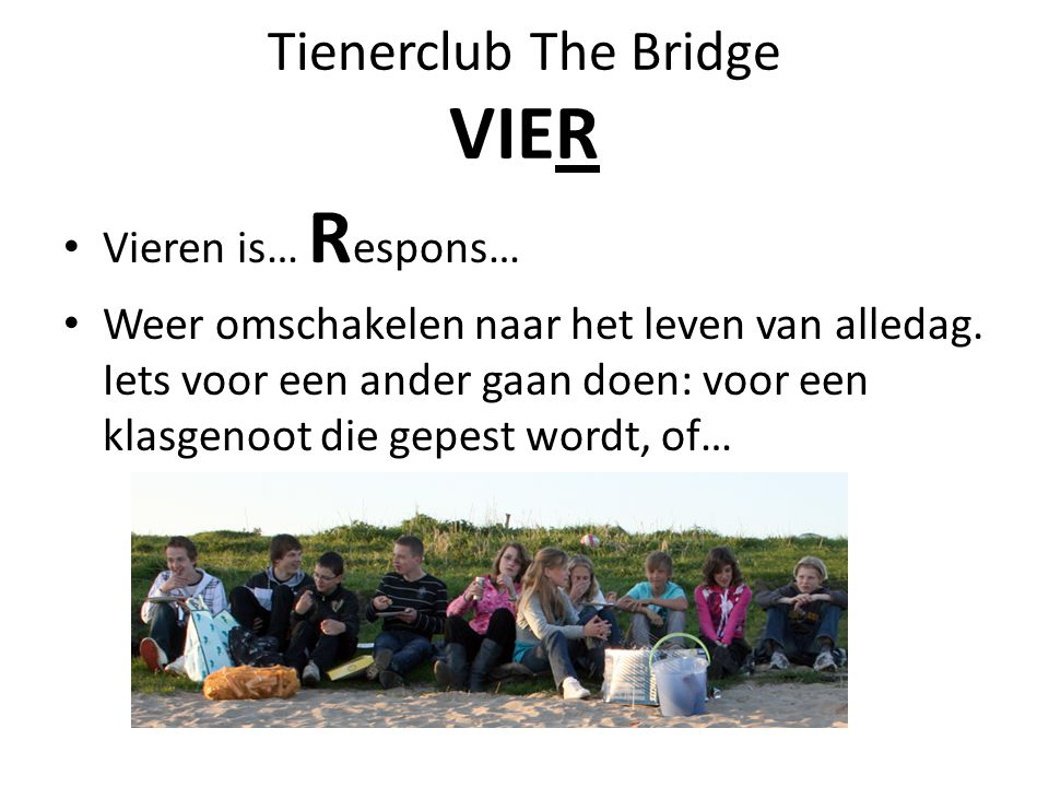 Tienerclub The Bridge VIER Vieren is… R espons… Weer omschakelen naar het leven van alledag. Iets voor een ander gaan doen: voor een klasgenoot die ge
