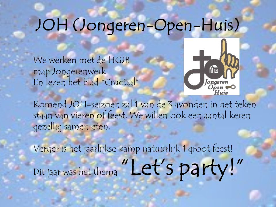 JOH (Jongeren-Open-Huis) We werken met de HGJB map Jongerenwerk En lezen het blad Cruciaal Komend JOH-seizoen zal 1 van de 3 avonden in het teken staan van vieren of feest.
