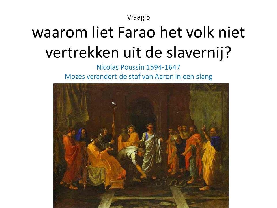 Vraag 5 waarom liet Farao het volk niet vertrekken uit de slavernij? Nicolas Poussin 1594-1647 Mozes verandert de staf van Aaron in een slang