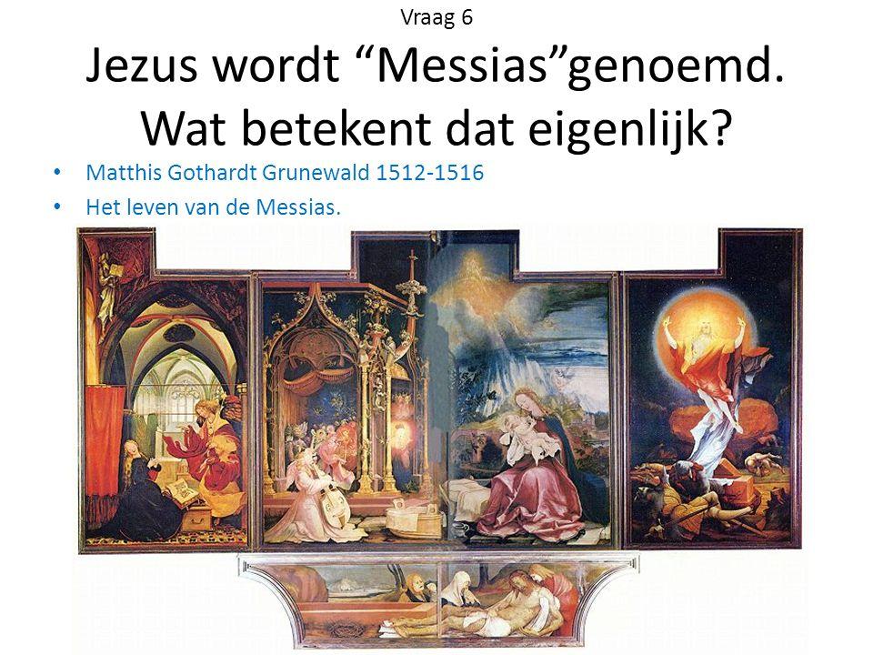 """Vraag 6 Jezus wordt """"Messias""""genoemd. Wat betekent dat eigenlijk? Matthis Gothardt Grunewald 1512-1516 Het leven van de Messias."""