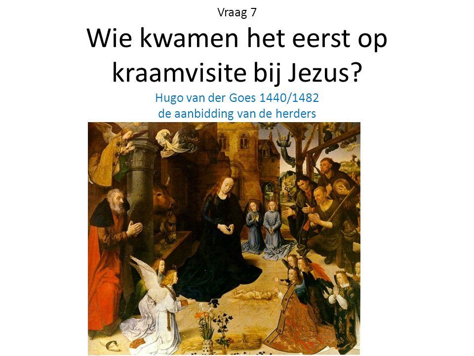 Vraag 7 Wie kwamen het eerst op kraamvisite bij Jezus? Hugo van der Goes 1440/1482 de aanbidding van de herders