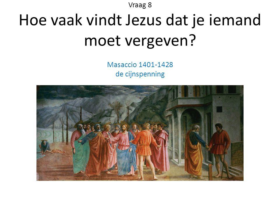 Vraag 8 Hoe vaak vindt Jezus dat je iemand moet vergeven? Masaccio 1401-1428 de cijnspenning