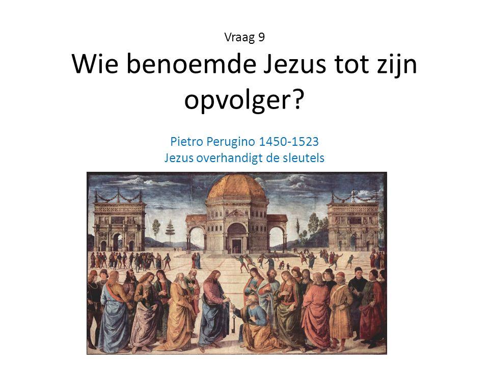 Vraag 9 Wie benoemde Jezus tot zijn opvolger? Pietro Perugino 1450-1523 Jezus overhandigt de sleutels