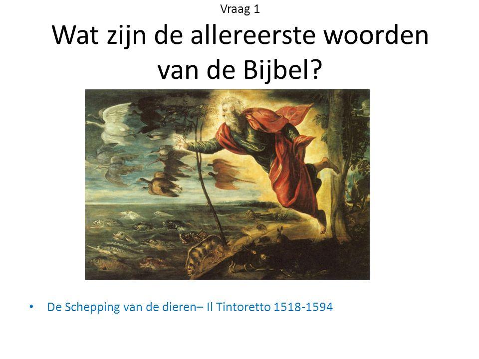 Vraag 1 Wat zijn de allereerste woorden van de Bijbel? De Schepping van de dieren– Il Tintoretto 1518-1594