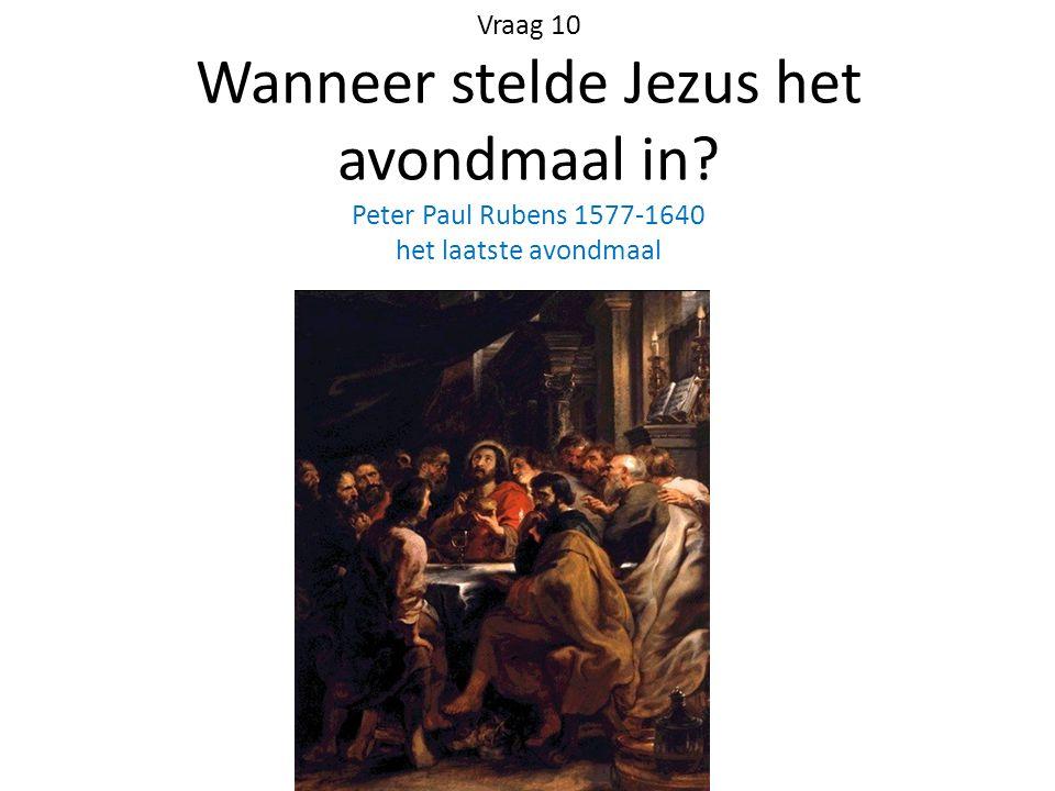 Vraag 10 Wanneer stelde Jezus het avondmaal in? Peter Paul Rubens 1577-1640 het laatste avondmaal