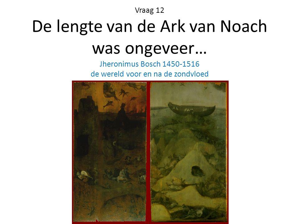 Vraag 12 De lengte van de Ark van Noach was ongeveer… Jheronimus Bosch 1450-1516 de wereld voor en na de zondvloed